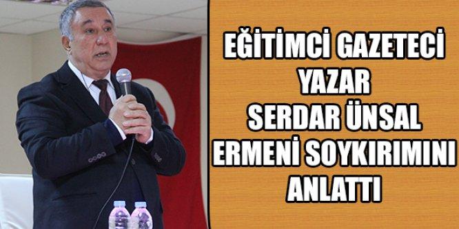 EĞİTİMCİ GAZETECİ YAZAR SERDAR ÜNSAL ,ERMENİ SOYKIRIMINI ANLATTI