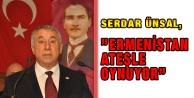"""Serdar  Ünsal,""""Ermenistan Ateşle Oynuyor"""""""