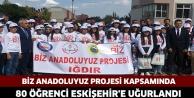BİZ ANADOLUYUZ PROJESİ KAPSAMINDA 80 ÖĞRENCİ ESKİŞEHİR'E UĞURLANDI